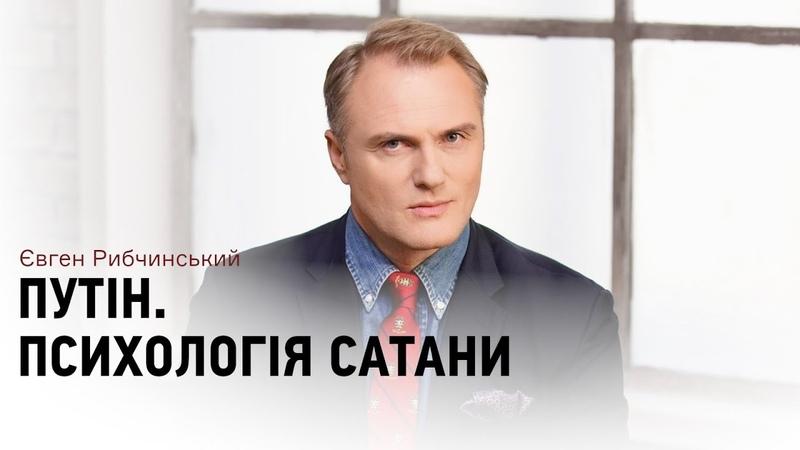 У Путіна психологія Сатани — Євген Рибчинський