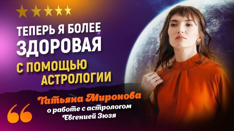 Теперь я более здоровая с помощью астрологии Татьяна Миронова о работе с астрологом Евгении Зюзи