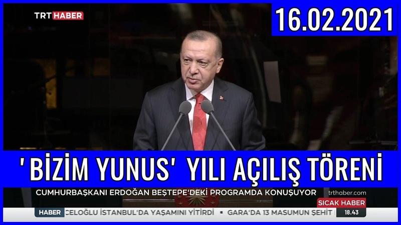 Cumhurbaşkanı Erdoğanın Bizim Yunus Yılı Açılış Töreni Konuşması 16.02.2021