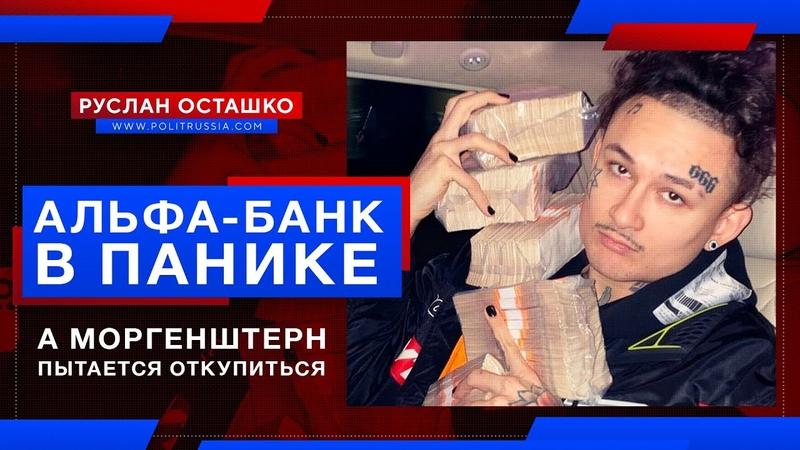 Альфа-банк в панике, а Моргенштерн пытается откупиться (Руслан Осташко)