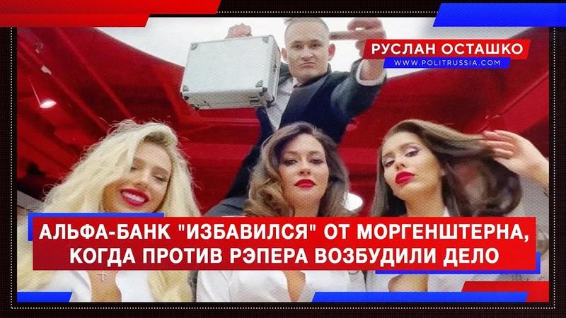 Альфа-банк избавился от Моргенштерна, когда против рэпера возбудили дело (Руслан Осташко)