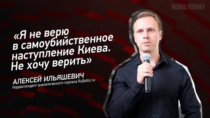 Я не верю в самоубийственное наступление Киева Не хочу верить Алексей Ильяшевич