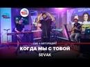SEVAK - Когда Мы с Тобой LIVE @ Авторадио