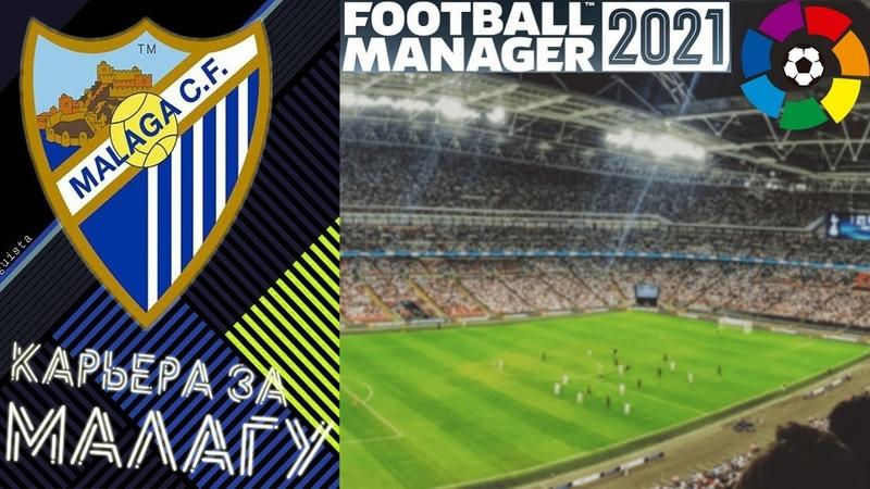 ФМ 21 КАРЬЕРА МАЛАГА FOOTBALL MANAGER 2021 КАРЬЕРА ФУТБОЛЬНЫЙ МЕНЕДЖЕР 2021